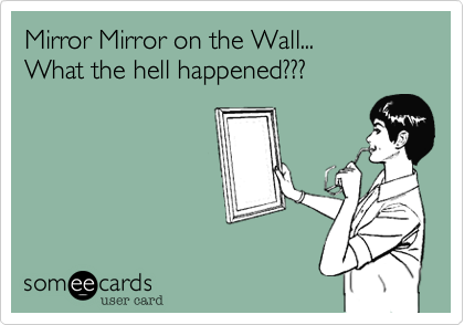 Mirror Mirror on the Wall...What the hell happened???