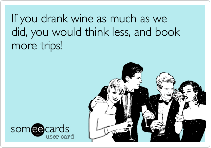 If you drank wine as much as we did, you would think less, and book more trips!