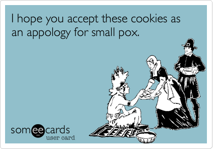 I hope you accept these cookies as an appology for small pox.