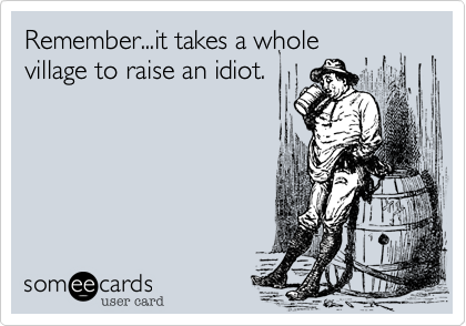 Remember...it takes a wholevillage to raise an idiot.