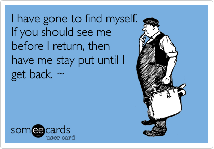 I have gone to find myself.