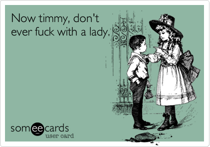Now timmy, don'tever fuck with a lady.