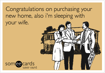 Congratulations on purchasing your new home, also i'm sleeping with your wife.