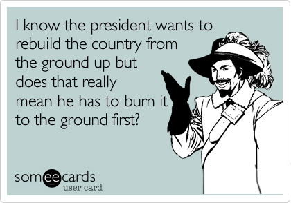 I know the president wants torebuild the country fromthe ground up butdoes that reallymean he has to burn itto the ground first?