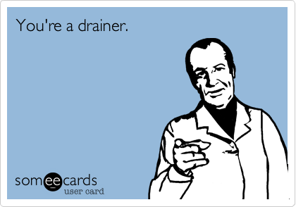 You're a drainer.
