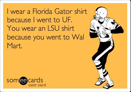 I wear a Florida Gator shirtbecause I went to UF. You wear an LSU shirtbecause you went to WalMart.