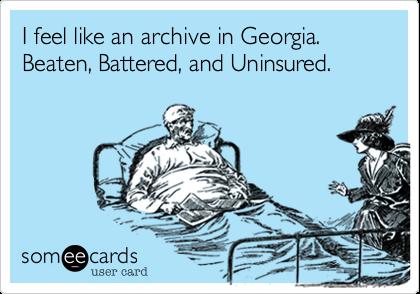 I feel like an archive in Georgia. Beaten, Battered, and Uninsured.