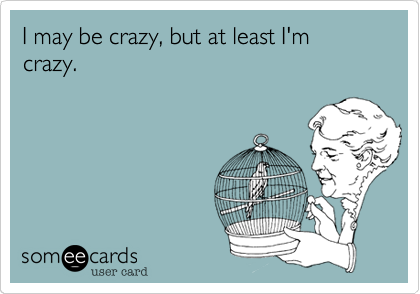 I may be crazy, but at least I'm crazy.