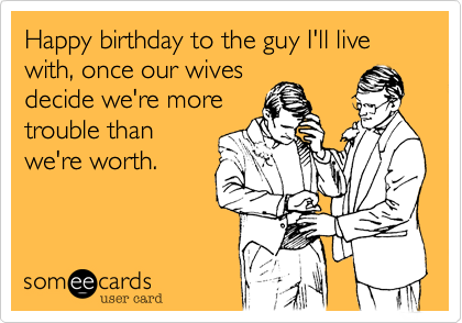 Happy birthday to the guy I'll live with, once our wives