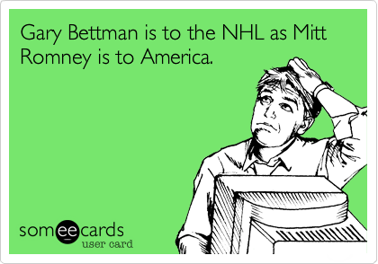 Gary Bettman is to the NHL as Mitt Romney is to America.