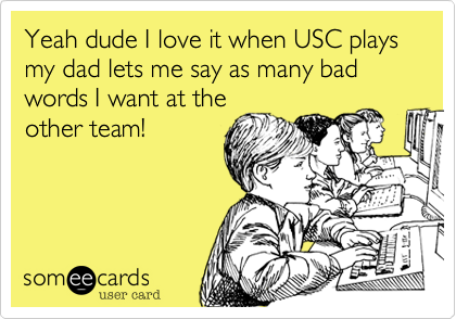 Yeah dude I love it when USC plays my dad lets me say as many bad words I want at theother team!