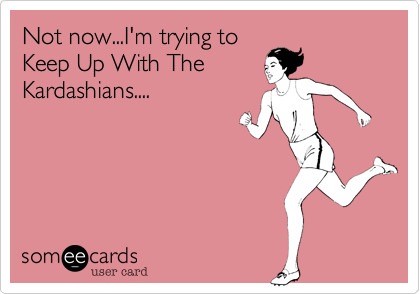 Not now...I'm trying toKeep Up With TheKardashians....