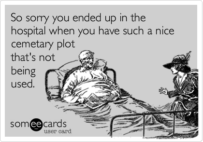 So sorry you ended up in the hospital when you have such a nice cemetary plotthat's notbeingused.