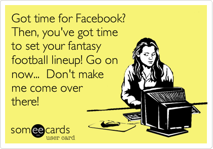 Got time for Facebook?Then, you've got timeto set your fantasyfootball lineup! Go onnow...  Don't makeme come overthere!