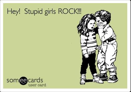 Hey!  Stupid girls ROCK!!!