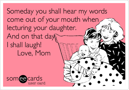 Someday you shall hear my words come out of your mouth when