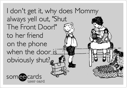 """I don't get it, why does Mommy always yell out, """"ShutThe Front Door!""""to her friendon the phonewhen the door isobviously shut?"""
