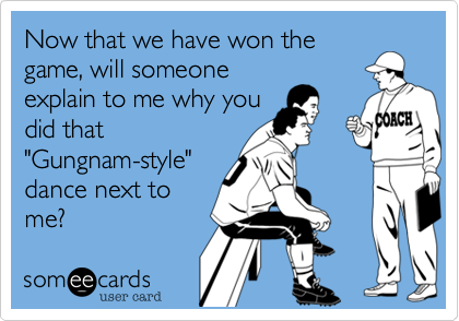 """Now that we have won thegame, will someoneexplain to me why youdid that""""Gungnam-style""""dance next tome?"""