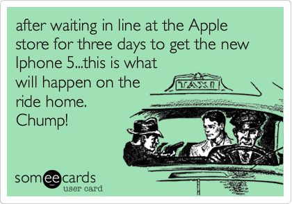 after waiting in line at the Apple store for three days to get the new Iphone 5...this is what