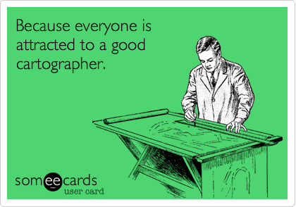 Because everyone isattracted to a goodcartographer.