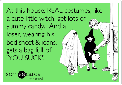 """At this house: REAL costumes, like a cute little witch, get lots ofyummy candy.  And aloser, wearing hisbed sheet & jeans,gets a bag full of""""YOU SUCK""""!"""