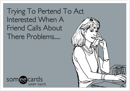 Trying To Pertend To Act Interested When AFriend Calls AboutThere Problems.....