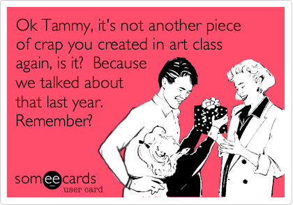Ok Tammy, it's not another piece of crap you created in art class again, is it?  Because