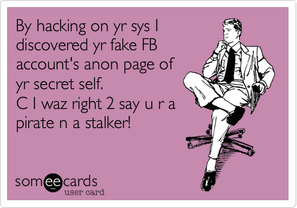 By hacking on yr sys Idiscovered yr fake FBaccount's anon page of yr secret self.C I waz right 2 say u r apirate n a stalker!