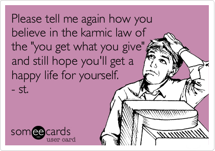 """Please tell me again how you believe in the karmic law ofthe """"you get what you give""""and still hope you'll get ahappy life for yourself.- st."""