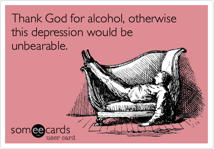 Thank God for alcohol, otherwise this depression would be unbearable.