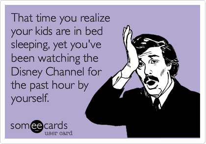 That time you realizeyour kids are in bedsleeping, yet you'vebeen watching theDisney Channel forthe past hour byyourself.