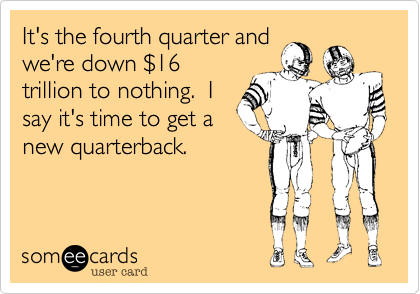 It's the fourth quarter and we're down $16trillion to nothing.  Isay it's time to get a new quarterback.