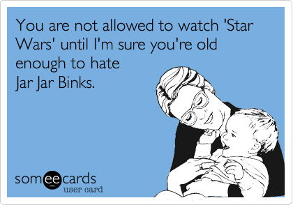 You are not allowed to watch 'Star Wars' until I'm sure you're old enough to hate Jar Jar Binks.