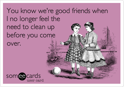 You know we're good friends when I no longer feel theneed to clean upbefore you comeover.