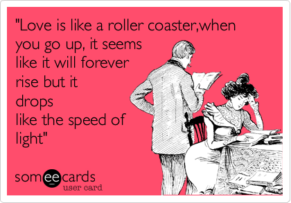 """Love is like a roller coaster,when you go up, it seems