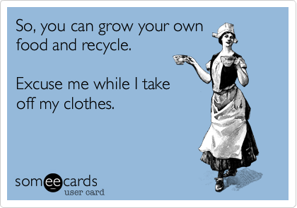 So, you can grow your ownfood and recycle.Excuse me while I takeoff my clothes.