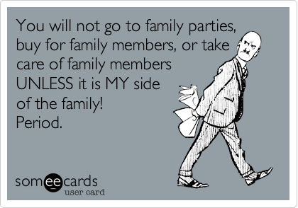 You will not go to family parties,buy for family members, or takecare of family membersUNLESS it is MY sideof the family!Period.
