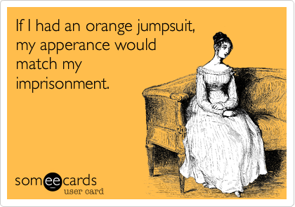 If I had an orange jumpsuit,