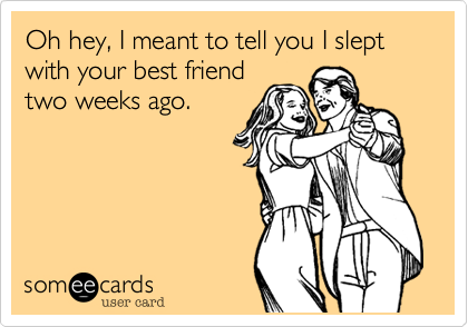 Oh hey, I meant to tell you I slept with your best friendtwo weeks ago.