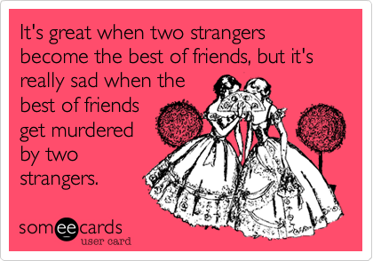 It's great when two strangers become the best of friends, but it's really sad when the