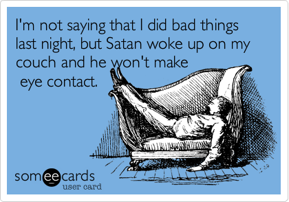 I'm not saying that I did bad things last night, but Satan woke up on my couch and he won't make eye contact.