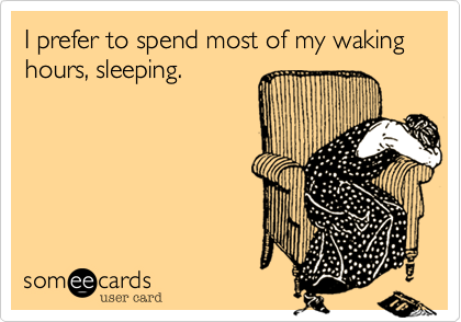 I prefer to spend most of my waking hours, sleeping.