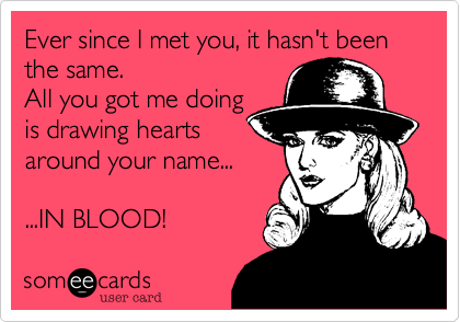 Ever since I met you, it hasn't been the same.