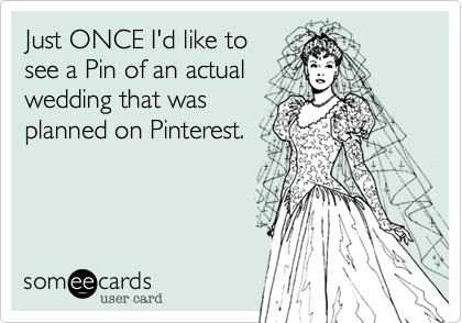 Just ONCE I'd like tosee a Pin of an actualwedding that wasplanned on Pinterest.