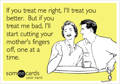 If you treat me right, I'll treat you better.  But if you