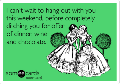 I can't wait to hang out with you this weekend, before completely ditching you for offer