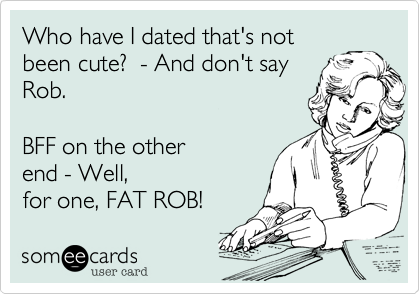Who have I dated that's notbeen cute?  - And don't sayRob. BFF on the otherend - Well,for one, FAT ROB!