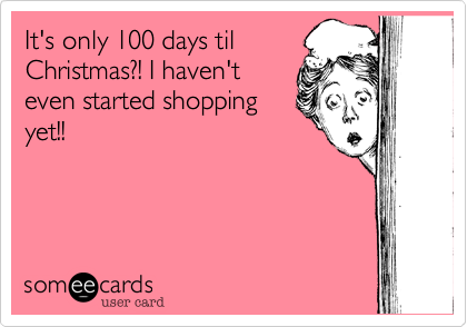 It's only 100 days tilChristmas?! I haven'teven started shoppingyet!!