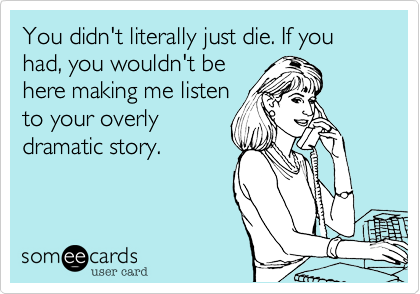 You didn't literally just die. If you had, you wouldn't behere making me listento your overly dramatic story.