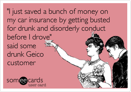 """""""I just saved a bunch of money on my car insurance by getting busted for drunk and disorderly conductbefore I drove"""" said some drunk Geicocustomer"""